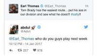 """Advil, Memes, and Toms: Earl Thomas  Earl Thomas  1h  Tom Brady has the easiest route... put his ass in  our division and see what he does!!  #salty!!  abdul  Advil  Earl Thomas who do you guys play next week  10:12 PM 14 Jan 2017  978 @earl well? 🤔 ( go comment """"Go Pats"""" on @Advil last post and show some love for standing up for PatsNation ‼️)"""
