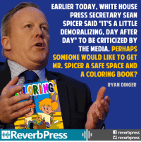 """Cry baby bullies.: EARLIER TODAY, WHITE HOUSE  PRESS SECRETARY SEAN  SPICER SAID """"IT'S A LITTLE  DEMORALIZING. DAY AFTER  DAY"""" TO BE CRITICIZED BY  THE MEDIA.  PERHAPS  SOMEONE WOULD LIKE TO GET  MR. SPICER A SAFE SPACE AND  A COLORING B00K?  hrURING  RYAN DINGER  reverb  ReverbPress  reverbpress Cry baby bullies."""