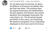 Chris Evans, Girls, and Nasa: Earl's Daughter [ED] 4 days ago (edited)  It's not about just Armstrong, it's about  the Billions of American tax dollars that  got that man there. The working class  tax paying Americans, the dishwashers,  the pen pushers, the farmers, the school  teachers, the newspaper boys/girls, the  coal miners, etc. The American peoplee  put NASA on the moon, not Armstrong  We deserve recognition of our Flag being  displayed on the moon and in the movie  311  33