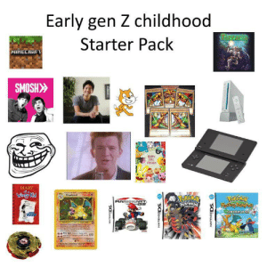 Me gen Z :): Early gen Z childhood  RCrarie  Starter Pack  MINECRAFT  SMOSH>  MAPPY  TEE  FRIENES  DIARY  Caterten  Charizard  Wimpy Kid  120 HE  POREMEV  PLATINUM  PEREAN  Mystory Dingon  MARIOK RT  MVERSIOND  EXPLORERS OF SKY  Thipadel  Am Ceteshe  nche Chewd  SCBONANN  NINTENDODS. O  NINTENDODS. O Me gen Z :)