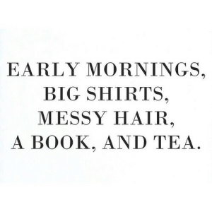 Mornings: EARLY MORNINGS.  BIG SHIRTS,  MESSY HAIR  A BOOK, AND TEA