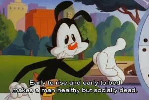 Never realized how real Animaniacs was: Early to rise and early to bed  makes a man healthy but socially dea Never realized how real Animaniacs was