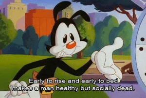 Yakko was always the wise one: Early to rise and early to bed  makes a man healthy but socially dead. Yakko was always the wise one