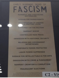 Crime, Holocaust, and Power: EARLY WARNING SIGNS OF  FASCISNM  POWERFUL AND CONTINUING  NATIONALISM  DISDAIN FOR HUMAN RIGHTS  IDENTIFICATION OF ENEMIES  S A UNIFYING CAUSE  SUPREMACY OF THE MILITARY  RAMPANT SEXISM  CONTROLLED MASS MEDIA  OBSESSION WITH NATIONAL SECURITY  RELIGION AND GOVERNMENT  INTERTWINED  CORPORATE POWER PROTECTED  LABOR POWER SUPPRESSED  DISDAIN FOR INTELLECTUALS & THE ARTS  OBSESSION WITH CRIME &PUNISHMENT  RAMPANT CRONYISM &CORRUPTION  FRAUDULENT ELECTIONS  C2 $1