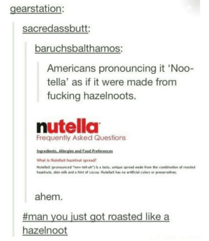 "Fucking, What Is, and Nutella: earstation:  sacredassbutt:  baruchsbalthamos:  mericans pronouncing it 'Noo  tella' as if it were made from  fucking hazelnoots.  nutella  Frequently Asked Questions  What is Nutella® hazelnut spread?  Nutellad (pronounced ""new-tell-uh"") is a tasty, unique spread made from the combination of roasted  hazelnuts, skim milk and a hint of cocos. Nutellat has no artificial colors or preservatives  ahem  #man you just got roasted like a  hazelnoot Nootella"