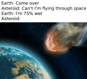 Come Over, Earth, and Space: Earth: Come over  Asteroid: Can't I'm flying through space  Earth: I'm 75% wet  Asteroid: Im so wet