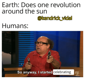 happy knew ear: Earth: Does one revolution  around the sun  @kendrick_vidal  Humans:  So anyway, I started celebrating K happy knew ear
