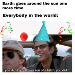 Happy New Year folks!: Earth: goes around the sun one  more time  Everybody in the world:  you did it. you crazy son of a bitch, you did it Happy New Year folks!
