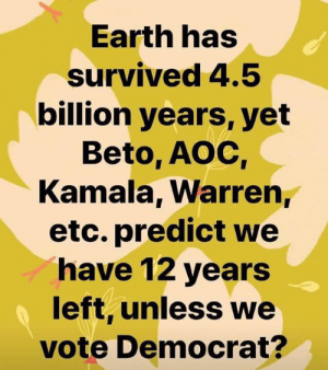 Liberals are fear-mongering like never before.: Earth has  survived 4.5  billion years, yet  Beto, AOC  Kamala, Warren,  etc. predict we  have 12 years  left, unless we  vote Democrat? Liberals are fear-mongering like never before.