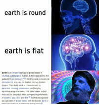 Dank Memes, Jazz, and Song: earth is round  earth is flat  Earth is an American musical group based in  Olympia, Washington, formed in 1989 and led by the  guitarist Dylan Carlson.[1IS Earth's music is nearly a  instrumental, and can be divided into two distinct  stages. Their early work is characterized by  distortion, droning, minimalism, and lengthy,  repetitive song structures. The band's later output  reduces the distortion while incorporating elements  of country, jazz rock, and folk Earth is recognized  as a pioneer of drone metal, with the band's Earth 2  baing raaardod milo top of tha aanra