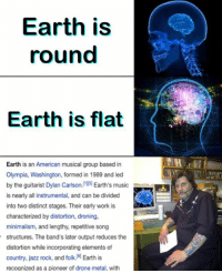 Dank Memes, Jazz, and Song: Earth is  round  Earth is flat  Earth is an American musical group based in  Olympia, Washington, formed in 1989 and led  by the guitarist Dylan Carlson  Earth's music  is nearly all instrumental, and can be divided  into two distinct stages. Their early work is  characterized by distortion, droning,  minimalism, and lengthy, repetitive song  structures. The band's later output reduces the  distortion while incorporating elements of  country, jazz rock, and folk. 6 Earth is  recognized as a pioneer of drone metal, with