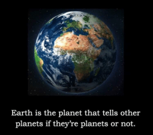 *sad pluto noises*: Earth is the planet that tells other  planets if they're planets or not. *sad pluto noises*