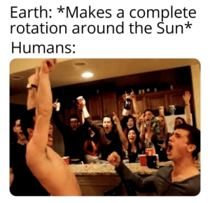 Time to drink! by TheBeardedAntt MORE MEMES: Earth: *Makes a complete  rotation around the Sun*  Humans: Time to drink! by TheBeardedAntt MORE MEMES