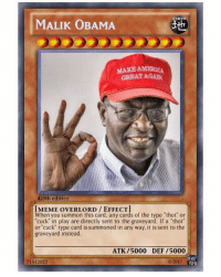 "Malik is a god amongst men: EARTH  MALIK OBAMA  MAKE AMERICA  GREAT AGAIN  420th editior  IMEME OVERLORD EFFECT]  When you summon this card, any cards of the type ""thot"" or  cuck"" in play are directly sent to the graveyard. If a ""thot  or ""cuck"" type card is summoned in any way, it is sent to the  graveyard instead.  ATK /5000 DEF /5000  71512022  2017 Malik is a god amongst men"