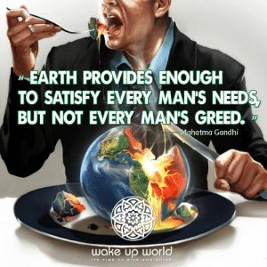 Mahatma Gandhi, Earth, and Time: EARTH PROVIDES ENOUGH  TO SATISFY EVERY MAN'S NEED  BUT NOT EVERY MANS GREED  Mahatma Gandhi  wake Up World  IT's TIME TO RISE AND SHINE