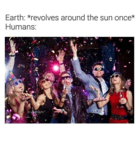 Meme, Memes, and Earth: Earth: revolves around the sun once*  Humans  IG:  yfer First meme of 2019