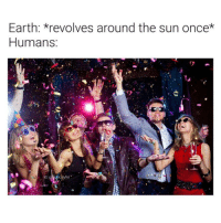 Earth, Thought, and Nice: Earth: revolves around the sun once*  Humans Thought this was nice :)