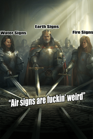 """Fire, Sorry, and Weird: Earth Signs  Water Signs  Fire Signs  """"Air-signs are fuckin' weird Sorry Air Signs"""