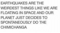 "Club, Tumblr, and Wtf: EARTHQUAKES ARE THE  WEIRDEST THINGS LIKE WE ARE  FLOATING IN SPACE AND OUR  PLANET JUST DECIDES TO  SPONTANEOUSLY DO THE  CHIMICHANGA <p><a href=""http://laughoutloud-club.tumblr.com/post/168596657594/like-wtf"" class=""tumblr_blog"">laughoutloud-club</a>:</p>  <blockquote><p>Like wtf</p></blockquote>"