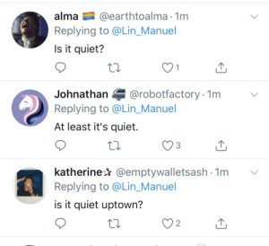 Every ding dang time I write 'uptown' https://t.co/0on4qmT7st: @earthtoalma 1m  Replying to @Lin_Manuel  alma  Is it quiet?  @robotfactory 1m  Johnathan  Replying to @Lin_Manuel  At least it's quiet.  katherine @emptywalletsash 1m  Replying to @Lin_Manuel  is it quiet uptown?  2 Every ding dang time I write 'uptown' https://t.co/0on4qmT7st
