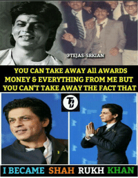 King Khan ❤ Credits - Tejas Jayswal #Terminator: EAS-SRKIAN  YOU CAN TAKE AWAY All AWARDS  MONEY & EVERYTHING FROM ME BUT  YOU CAN'T TAKE AWAY THE FACT THAT  I BECAME SHAH  RUKH  KHAN King Khan ❤ Credits - Tejas Jayswal #Terminator