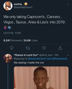#fitnessmemes: eashia  @eashiabrown1  We only taking Capricorn's, Cancers,  Virgos, Taurus, Aries & Leo's into 2019  12/17/18, 11:00  9,341 Retweets 24.6K Likes  Stares in Lord Zur* @altra_lexx 15h  Replying to @eashiabrown1 and @Packwood  Me seeing I made the cut #fitnessmemes