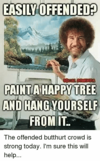 Hanging Yourself: EASILY OFFENDED  PAINT A HAPPY TREE  AND HANG YOURSELF  FROM IT.  The offended butthurt crowd is  strong today. I'm sure this will  help