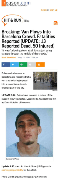 "Barcelona, Bodies , and cnn.com: eason.com  FREE MINDS AND FREE MARKETS  Login or Sign-up  HIT& RUN Blog  Breaking: Van Plows Into  Barcelona Crowd. Fatalities  Reported (UPDATE: 13  Reported Dead, 50 Injured)  ""It wasn't slowing down at all. It was just going  straight through the middle of the crowds.""  Scott Shackford Aug. 17, 2017 12:58 pm  G+  Police and witnesses in  Barcelona are reporting that a  van crashed at high speed  into a crowd into a tourist-  oriented part of the city.   UPDATE 3:20: Police have released a picture of the  suspect they've arrested. Local media has identified him  as Driss Oukabir, of Morocco:  Barcelona Police  Update 3:50 p.m.: An Islamic State (ISIS) group is  claiming responsibility for the attack.  Photo Credit: David Armengou/EFE/Newscom <p><a href=""http://thespectacularspider-girl.tumblr.com/post/164304101564/klubbhead-officialfist"" class=""tumblr_blog"">thespectacularspider-girl</a>:</p><blockquote> <p><a href=""http://klubbhead.tumblr.com/post/164303807368/officialfist-surfcommiesmustdie"" class=""tumblr_blog"">klubbhead</a>:</p>  <blockquote> <p><a href=""https://officialfist.tumblr.com/post/164303781551/surfcommiesmustdie"" class=""tumblr_blog"">officialfist</a>:</p>  <blockquote> <p><a href=""http://surfcommiesmustdie.tumblr.com/post/164303603030/association-of-free-people-poundjungerkant"" class=""tumblr_blog"">surfcommiesmustdie</a>:</p>  <blockquote> <p><a href=""http://association-of-free-people.tumblr.com/post/164303552129/poundjungerkant-association-of-free-people"" class=""tumblr_blog"">association-of-free-people</a>:</p>  <blockquote> <p><a href=""https://poundjungerkant.tumblr.com/post/164303349714/association-of-free-people"" class=""tumblr_blog"">poundjungerkant</a>:</p>  <blockquote> <p><a href=""http://association-of-free-people.tumblr.com/post/164303239564/httpreasoncomblog20170817breaking-van-plow"" class=""tumblr_blog"">association-of-free-people</a>:</p>  <blockquote><p><a href=""http://reason.com/blog/2017/08/17/breaking-van-plows-into-barcelona-crowd"">http://reason.com/blog/2017/08/17/breaking-van-plows-into-barcelona-crowd</a></p></blockquote>  <p>Somehow CNN will say it's related to Charlottesville, Trump and the alt right</p> </blockquote>  <p>Already happened. </p> <p><a href=""https://youtu.be/Wc9Ve7xH358"">https://youtu.be/Wc9Ve7xH358</a></p> </blockquote>  <p>Jesus Christ</p> </blockquote>  <p>Those poor people</p> </blockquote>  <p>Are you fucking kidding me tho???</p> </blockquote>  <p><i>  ""CNN wonders if Barcelona van attack is 'copycat' of Charlottesville  ""</i><br/></p>  <p>How about fuck you and fuck off CNN.  You know it isn't and these people's bodies aren't even cold.</p> </blockquote>  <p>I wish I could say I was surprised but at this point not really.</p>"