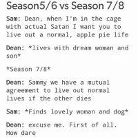 Apple, Life, and Memes: easor  Sam: Dean, when I'm in the cage  with actual Satan I want you to  live out a normal, apple pie life  Dean *lives with dream woman and  son*  *Season 7/8*  Dean Sammy we have a mutual  agreement to live out normal  lives if the other dies  Sam: *Finds lovely woman and dog*  Dean: excuse me. First of all.  How dare What's your favorite season of supernatural? Mine is probably season 1 or season 2 just because sam and dean's lives had minimal despair compared to the crap they deal with now.