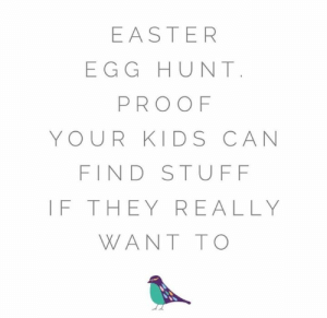 Funny how that works when there's candy involved.   (via Instagram.com/sproutandsparrow): EASTER  EGG HUNT  PROOF  YOUR KIDS CAN  FIND STUFF  IF THEY REALLY  WANT TO Funny how that works when there's candy involved.   (via Instagram.com/sproutandsparrow)