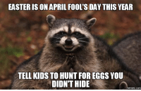 """Advice, Easter, and Memes: EASTER [S ON APRIL FOOL'S DAY THIS YEAR  TELL KIDS TO HUNT FOR EGGS YOU  DIDN'T HIDE  memes.comm <p><a href=""""http://advice-animal.tumblr.com/post/170550289169/easter-on-april-fools"""" class=""""tumblr_blog"""">advice-animal</a>:</p>  <blockquote><p>Easter on April Fool's?</p></blockquote>"""