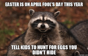 Easter, Memes, and Kids: EASTER [S ON APRIL FOOL'S DAY THIS YEAR  TELL KIDS TO HUNT FOR EGGS YOU  DIDN'T HIDE  memes.comm Easter on April Fools?