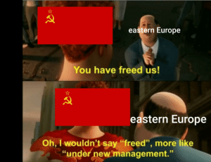 """The Warsaw pact was just big USSR: eastern Europe  You have freed us!  eastern Europe  Oh, I wouldn't say """"freed"""", more like  """"under new management.""""  95 The Warsaw pact was just big USSR"""