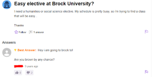 Brock, Best, and Schedule: Easy elective at Brock University?  I need a humanities or social science elective. My schedule is pretty busy, so i'm trying to find a class  that will be easy...  Thanks  1 answer  Follow  Answers  Best Answer: Hey i am going to brock to!  Are you brown by any chance?  9 years ago  2  C me📚irl