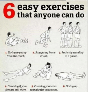 laughoutloud-club:  9gag ultimate workout!: easy exercises  that anyone can do  1. Trying to get up  from the couch.  2. Staggering home  drunk.  3. Patiently standing  in a queue  4. Checking if your  feet are still there.  5. Covering your ears  to make the voices stop.  6. Giving up laughoutloud-club:  9gag ultimate workout!