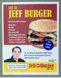 """Reddit, Good, and Kiss: EAT AT  JEFF BURGER  The Classic Jeff includes:  -Meat disc  -Breads  -A lettuce  -Kiss from Jeff  -Secret ingredient that  I will never tell you not  even in a million year  (ok fine, it is ketchup)  IT'S  JEFFIN'  GOOD!  """"Hi, I'm Jeff and I gently kiss EVERY burger  that's served in my restaurant. That's my  solemn promise to you.""""  obvious  plant  lReceive $1 off any combo  i meal if your name is Jeff! I  l Burger  since 1987 <p>[<a href=""""https://www.reddit.com/r/surrealmemes/comments/7glg4k/please_be_sure_to_nourish_ursemlf_via_jeoff/"""">Src</a>]</p>"""