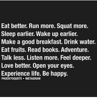 Memes, 🤖, and Fruit: Eat better. Run more. Squat more.  Sleep earlier. Wake up earlier.  Make a good breakfast. Drink water.  Eat fruits. Read books. Adventure.  Talk less. Listen more. Feel deeper.  Love better. Open your eyes.  Experience life. Be happy.  PHUCKYOQUOTE INSTAGRAM