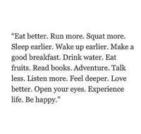 "Books, Life, and Love: ""Eat better. Run more. Squat more.  Sleep earlier. Wake up earlier. Make a  good breakfast. Drink water. Eat  fruits. Read books. Adventure. Talk  less. Listen more. Feel deeper. Love  etter. Open your eyes. Experience  life. Be happy."""