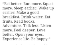 "Books, Life, and Love: ""Eat better. Run more. Squat  more. Sleep earlier. Wake up  earlier. Make a good  breakfast. Drink water. Eat  fruits. Read books  Adventure. Talk less. Listen  more. Feel deeper. Love  better. Open your eyes.  Experience life. Be happy."""