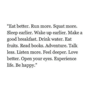 "Squat: ""Eat better. Run more. Squat more.  Sleep earlier. Wake up earlier. Make a  good breakfast. Drink water. Eat  fruits. Read books. Adventure. Talk  less. Listen more. Feel deeper. Love  better. Open your eyes. Experience  life. Be happy.""  32"