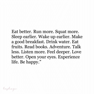 "Squat: Eat better. Run more. Squat more.  Sleep earlier. Wake up earlier. Make  a good breakfast. Drink water. Eat  fruits. Read books. Adventure. Talk  less. Listen more. Feel deeper. Love  better. Open your eyes. Experience  life. Be happy.""  Lughag"