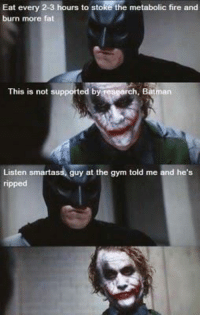 Okay batman, that sounds like a lot of BRO-science.   Gym Memes: Eat every 2-3 hours to stoke the metabolic fire and  burn more fat  This is not supported b  rch, Batman  Listen smarta  guy at the gym told me and he's  ripped Okay batman, that sounds like a lot of BRO-science.   Gym Memes