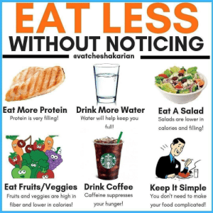 RT @caloriedetails: Eat less without noticing https://t.co/zamiAtQjX5: EAT LESS  WITHOUT NOTICING  evatcheshakarian  Eat More Protein  Drink More Water  Water will help keep you  Eat A Salad  Protein is very filling!  Salads are lower in  full!  calories and filling!  Eat Fruits/Veggies  Fruits and veggies are high in  Drink Coffee  Keep It Simple  Caffeine suppresses  You don't need to make  your hunger!  fiber and lower in calories!  your food complicated! RT @caloriedetails: Eat less without noticing https://t.co/zamiAtQjX5