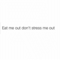 Eat me out don't stress me out