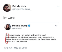 <p>Melanie Needs Us (via /r/BlackPeopleTwitter)</p>: Eat My Nuts.  @RiqueTheRuler  I'm weak  Melania Trump  @FLOTUS  Hello everybody, I am alright and working hard!  Especially on the #BeBest campaign and with my family.  Leave the speculation and rumors to the Fake News Media  Peace and love, Melania  5:15 AM May 31, 2018 <p>Melanie Needs Us (via /r/BlackPeopleTwitter)</p>