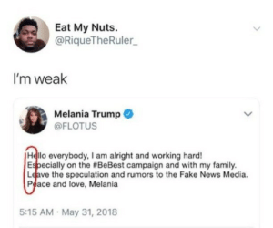 By MyLighterisBetter: Eat My Nuts.  @RiqueTheRuler  I'm weak  Melania Trump  @FLOTUS  Hello everybody, I am alright and working hard!  pecially on the #BeBest campaign and with my family  Leave the speculation and rumors to the Fake News Media.  Peace and love, Melania  5:15 AM May 31, 2018 By MyLighterisBetter