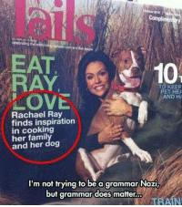 Love, Rachael Ray, and Train: EAT  RAY  LOVE  10  TO KEEP  ET HEA  AND H  Rachael Ray  finds inspiration  in cooking  her famil  and her dog  I'm not trying to be a grammar Nazi,  but grammar does matter.  TRAIN <p>Someone Give This Magazine A Comma.</p>