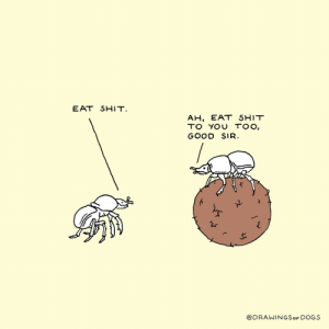 Dogs, Shit, and Good: EAT SHIT.  AH, EAT SHIT  TO YOU TOO,  GOOD SIR.  @DRAWINGSoF DOGS Wholesome is relative