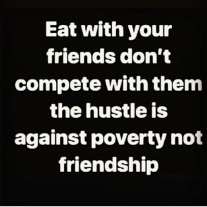 🎯: Eat with your  friends don't  compete with them  the hustle is  against poverty not  friendship 🎯