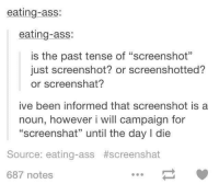"""Ass, Ass Eating, and Information: eating-ass:  eating-ass:  is the past tense of """"screenshot""""  just screenshot? or screenshotted?  or screenshat?  ive been informed that screenshot is a  noun, however i will campaign for  """"screenshat"""" until the day l die  Source: eating-ass #screenshat  687 notes"""